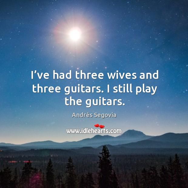 Image, I've had three wives and three guitars. I still play the guitars.