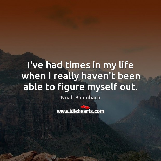 I've had times in my life when I really haven't been able to figure myself out. Noah Baumbach Picture Quote