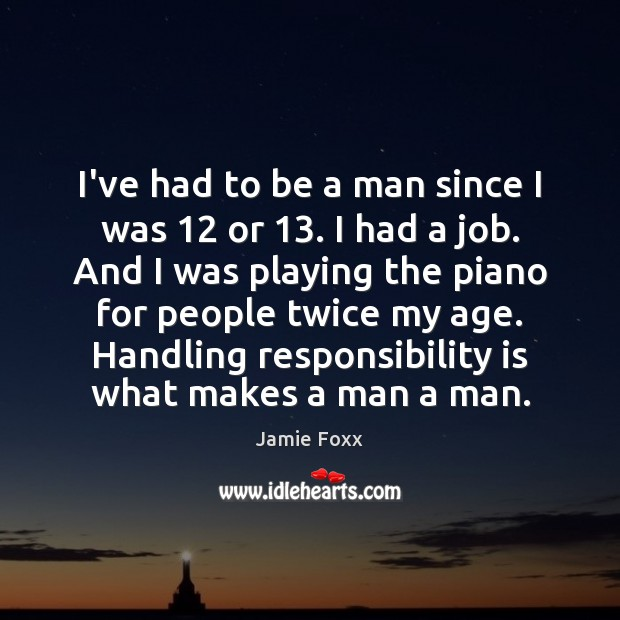 I've had to be a man since I was 12 or 13. I had Responsibility Quotes Image