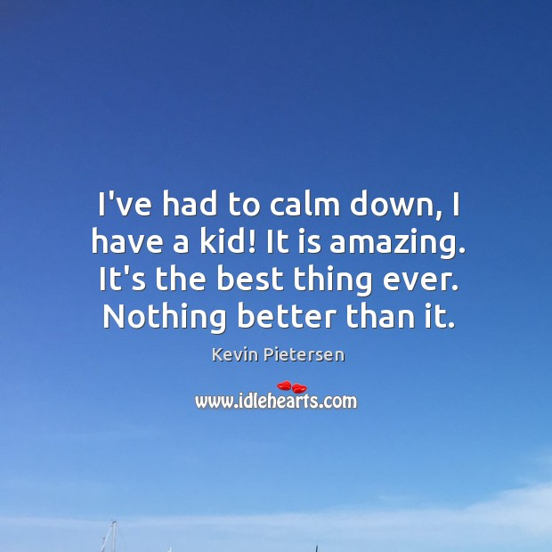 I've had to calm down, I have a kid! It is amazing. Kevin Pietersen Picture Quote
