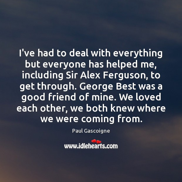 I've had to deal with everything but everyone has helped me, including Paul Gascoigne Picture Quote