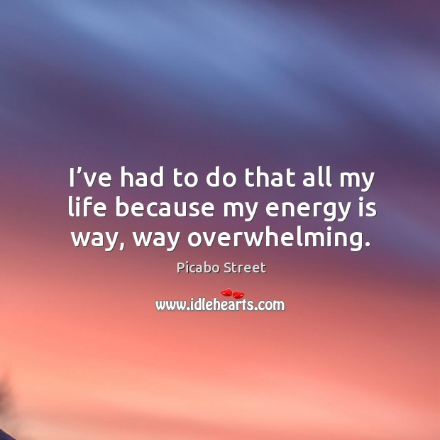 Image, I've had to do that all my life because my energy is way, way overwhelming.