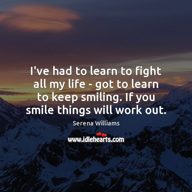 I've had to learn to fight all my life – got to Serena Williams Picture Quote