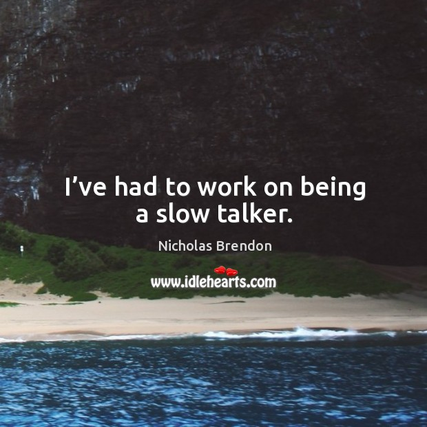 I've had to work on being a slow talker. Image