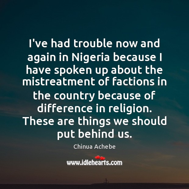 I've had trouble now and again in Nigeria because I have spoken Chinua Achebe Picture Quote