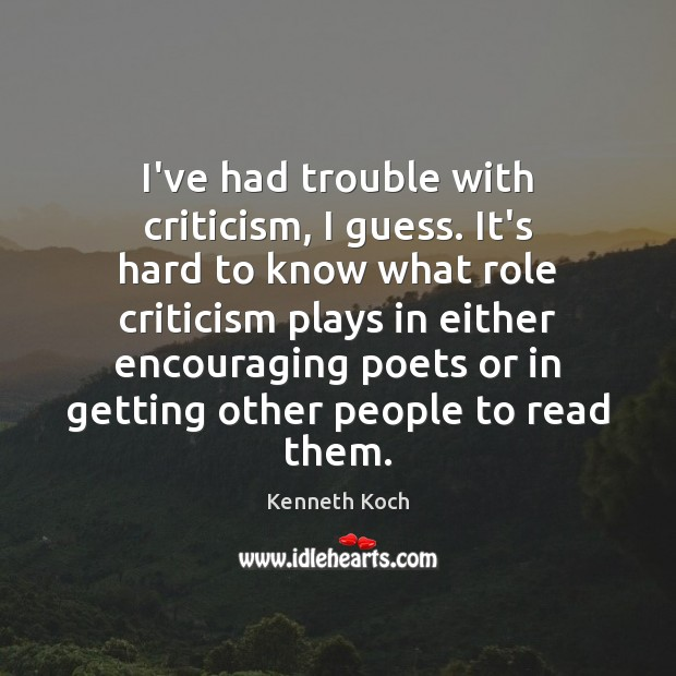 Kenneth Koch Picture Quote image saying: I've had trouble with criticism, I guess. It's hard to know what