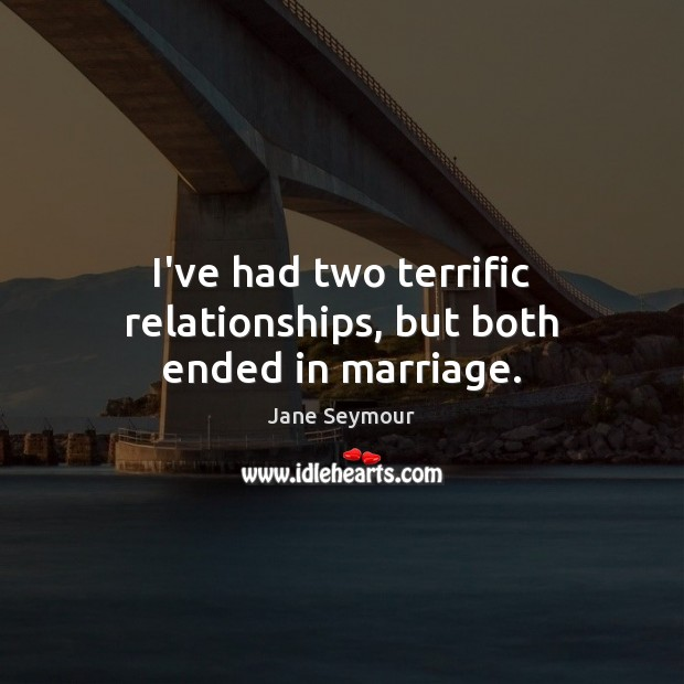 I've had two terrific relationships, but both ended in marriage. Jane Seymour Picture Quote