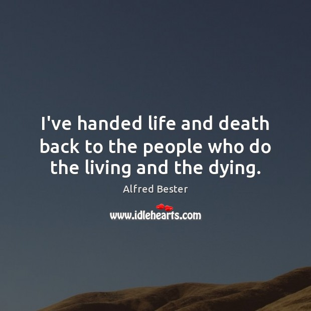I've handed life and death back to the people who do the living and the dying. Alfred Bester Picture Quote
