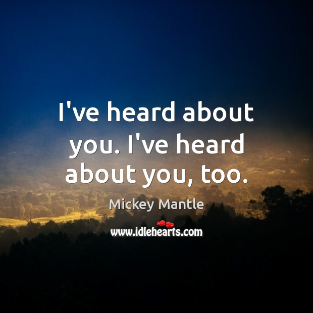I've heard about you. I've heard about you, too. Mickey Mantle Picture Quote