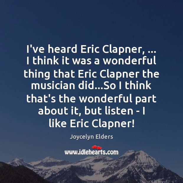 I've heard Eric Clapner, … I think it was a wonderful thing that Joycelyn Elders Picture Quote