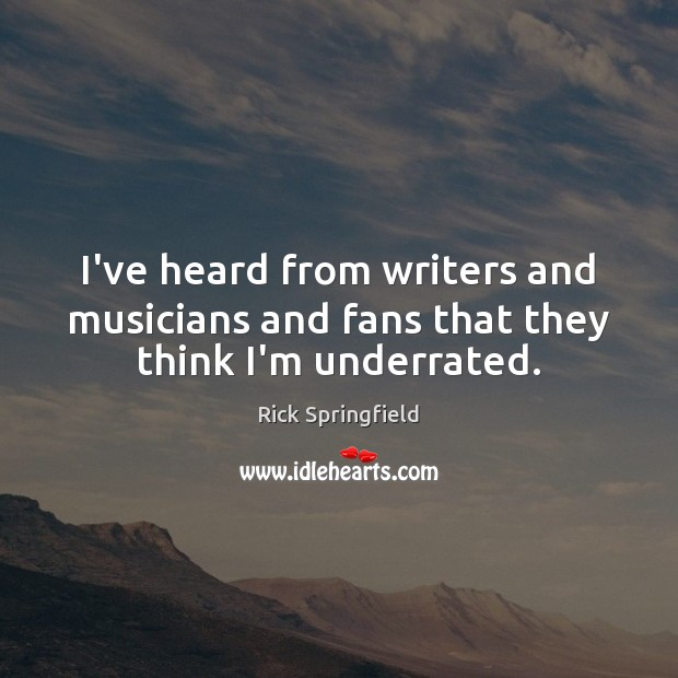 I've heard from writers and musicians and fans that they think I'm underrated. Rick Springfield Picture Quote