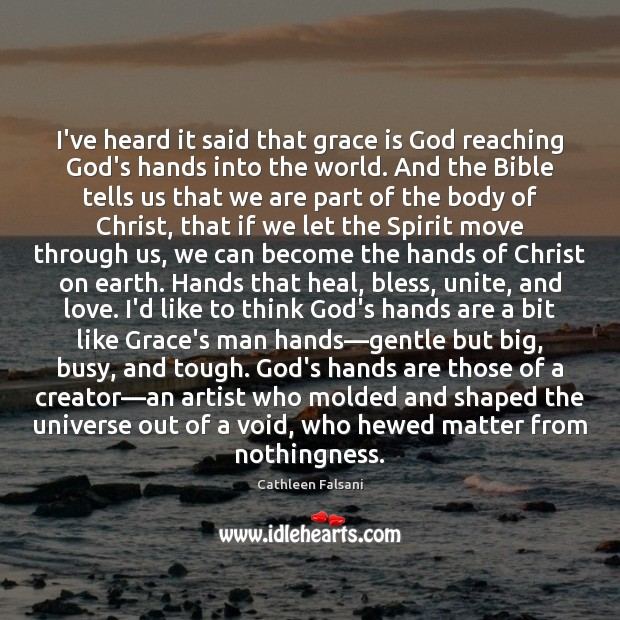 I've heard it said that grace is God reaching God's hands into Cathleen Falsani Picture Quote