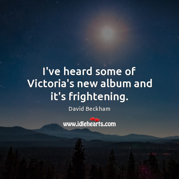 I've heard some of Victoria's new album and it's frightening. David Beckham Picture Quote