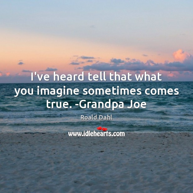 I've heard tell that what you imagine sometimes comes true. -Grandpa Joe Roald Dahl Picture Quote