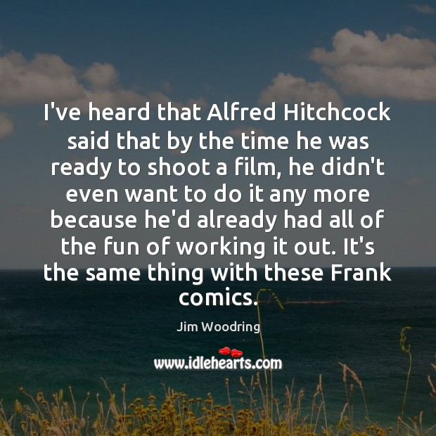 I've heard that Alfred Hitchcock said that by the time he was Image