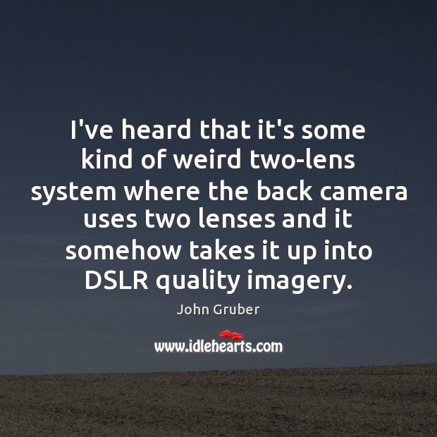 I've heard that it's some kind of weird two-lens system where the Image