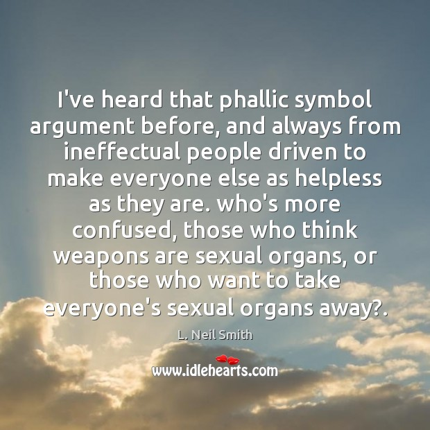 I've heard that phallic symbol argument before, and always from ineffectual people Image