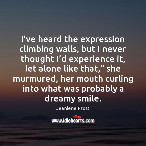 I've heard the expression climbing walls, but I never thought I' Jeaniene Frost Picture Quote