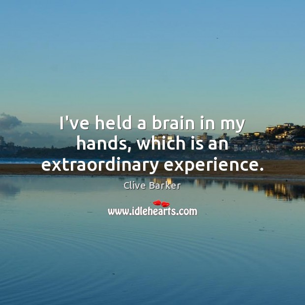 I've held a brain in my hands, which is an extraordinary experience. Clive Barker Picture Quote
