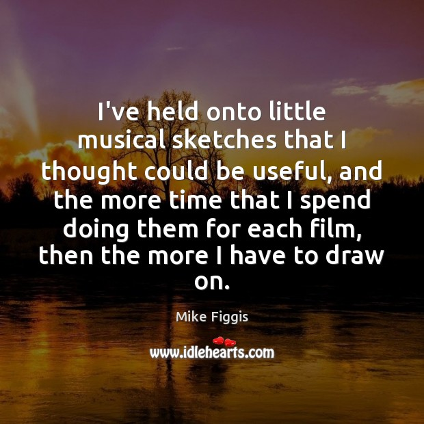 I've held onto little musical sketches that I thought could be useful, Mike Figgis Picture Quote