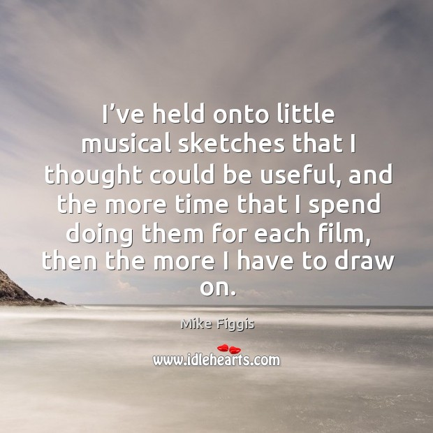 I've held onto little musical sketches that I thought could be useful, and the more time that Mike Figgis Picture Quote