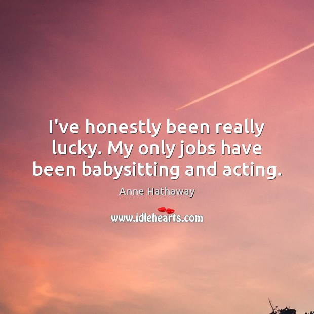 I've honestly been really lucky. My only jobs have been babysitting and acting. Image