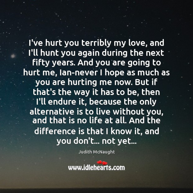I've hurt you terribly my love, and I'll hunt you again during Judith McNaught Picture Quote