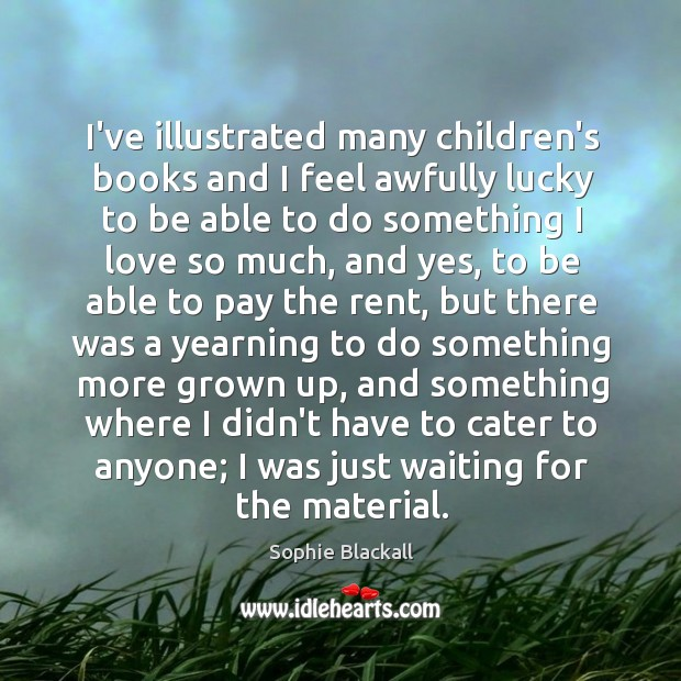 I've illustrated many children's books and I feel awfully lucky to be Sophie Blackall Picture Quote
