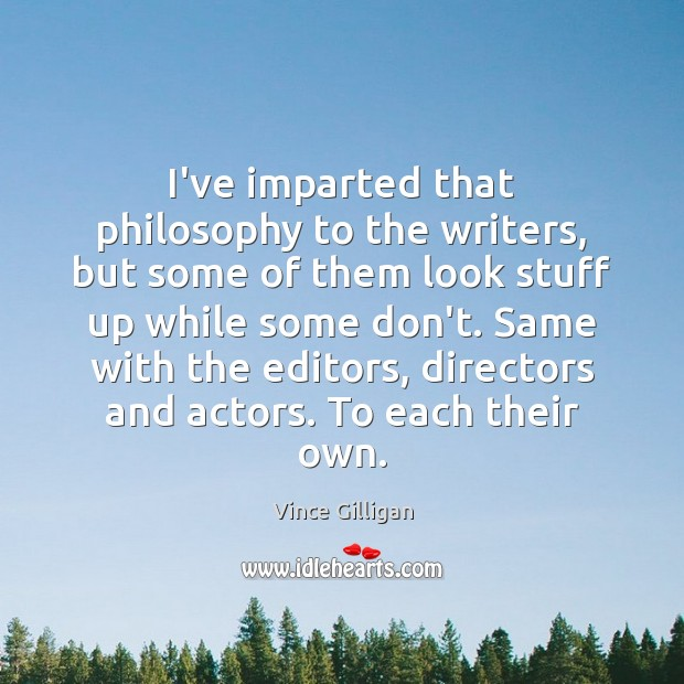 I've imparted that philosophy to the writers, but some of them look Image