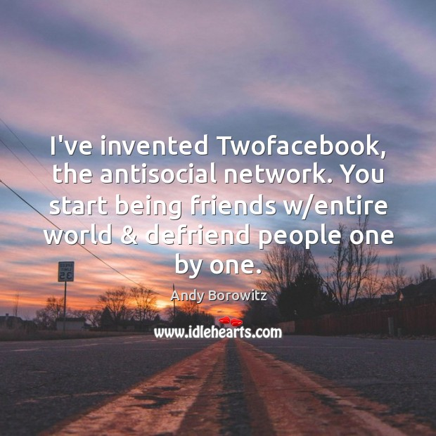 Image, I've invented Twofacebook, the antisocial network. You start being friends w/entire