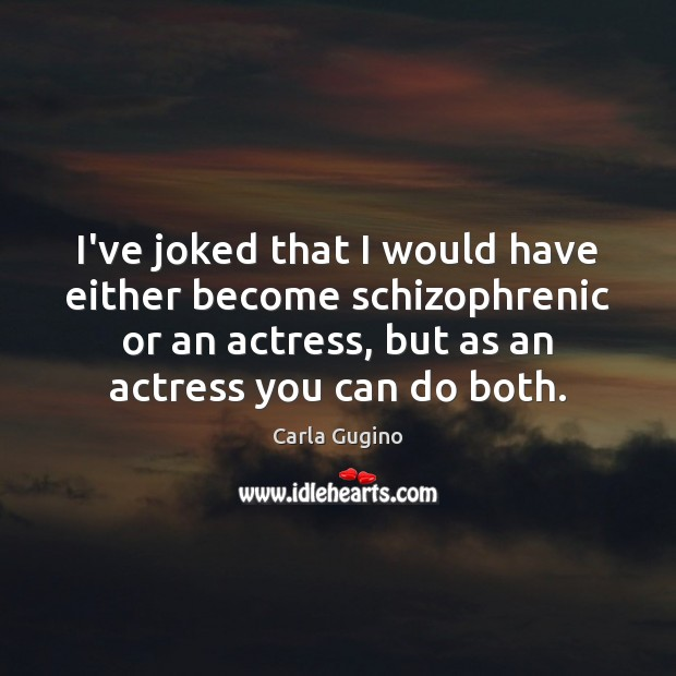I've joked that I would have either become schizophrenic or an actress, Carla Gugino Picture Quote