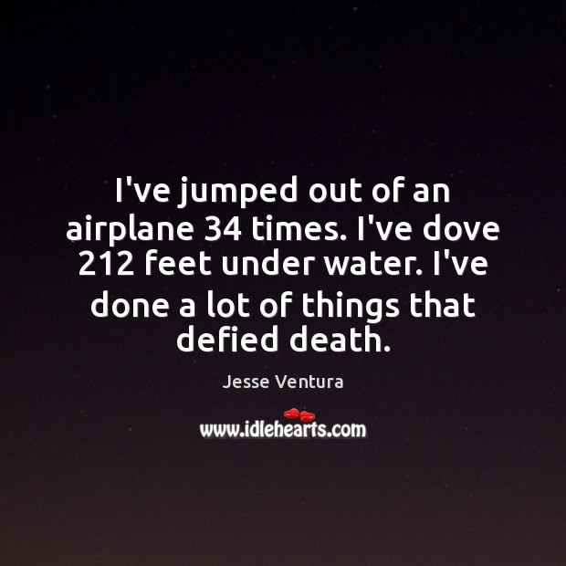 I've jumped out of an airplane 34 times. I've dove 212 feet under water. Jesse Ventura Picture Quote