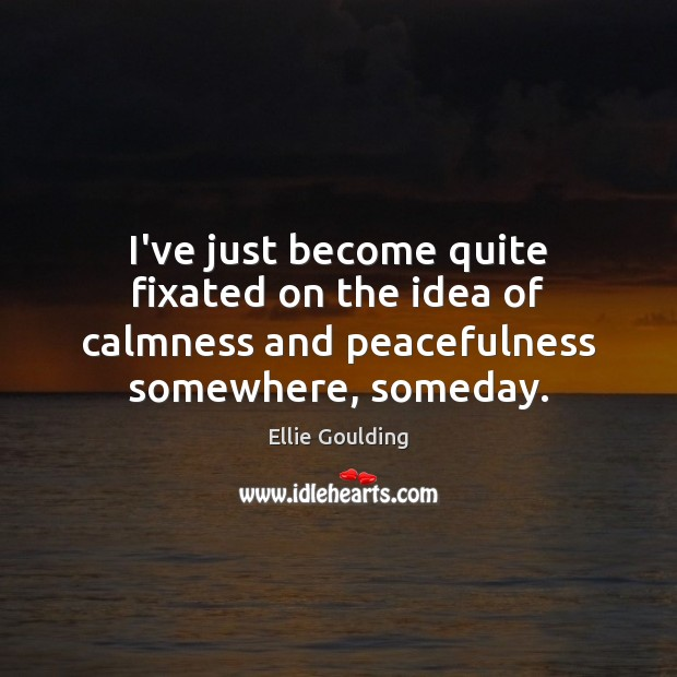 I've just become quite fixated on the idea of calmness and peacefulness Ellie Goulding Picture Quote