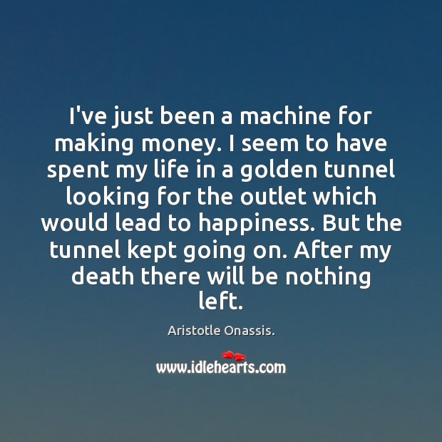 Image, I've just been a machine for making money. I seem to have