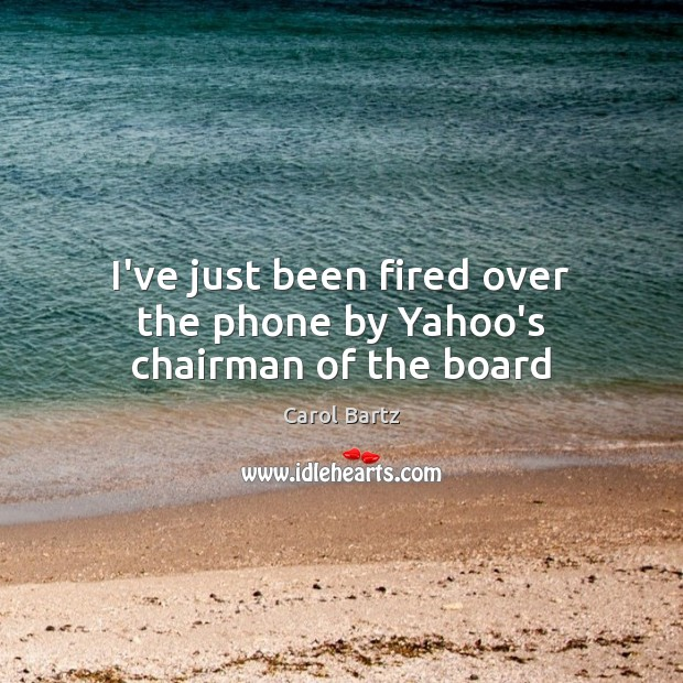 Image, I've just been fired over the phone by Yahoo's chairman of the board