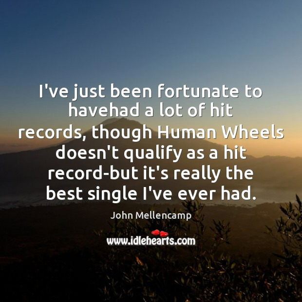 I've just been fortunate to havehad a lot of hit records, though John Mellencamp Picture Quote