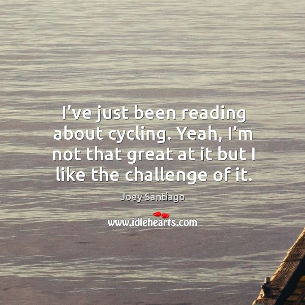 I've just been reading about cycling. Yeah, I'm not that great at it but I like the challenge of it. Joey Santiago Picture Quote