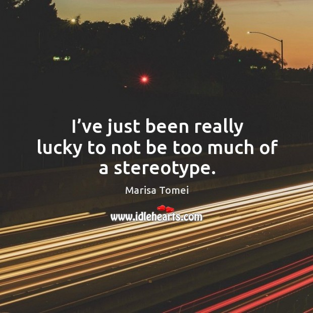 I've just been really lucky to not be too much of a stereotype. Marisa Tomei Picture Quote