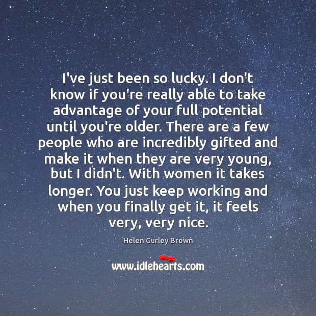 I've just been so lucky. I don't know if you're really able Helen Gurley Brown Picture Quote