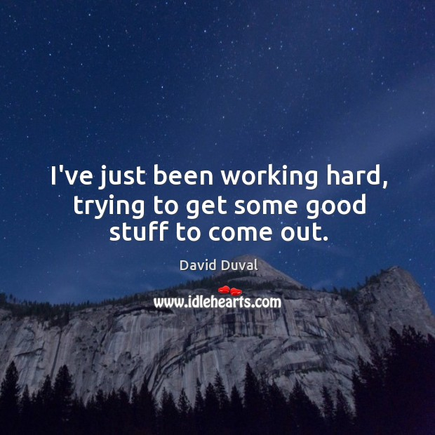 I've just been working hard, trying to get some good stuff to come out. David Duval Picture Quote