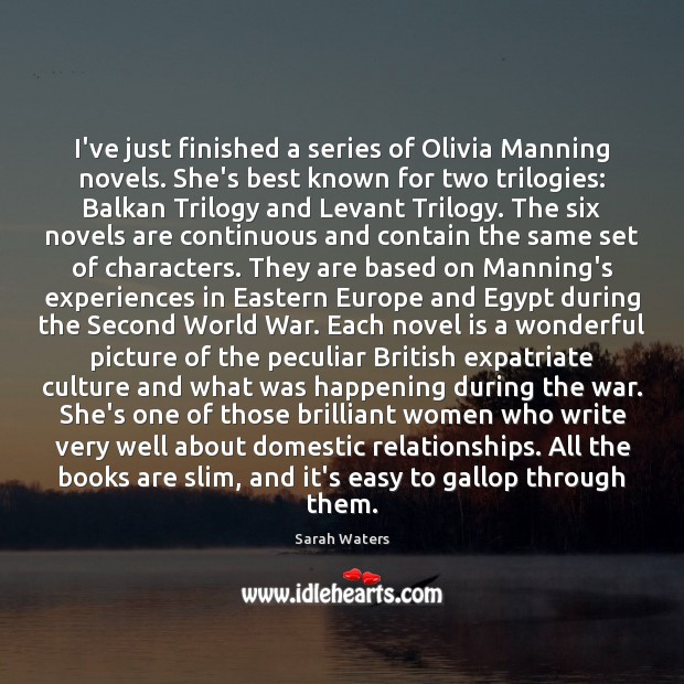 I've just finished a series of Olivia Manning novels. She's best known Sarah Waters Picture Quote