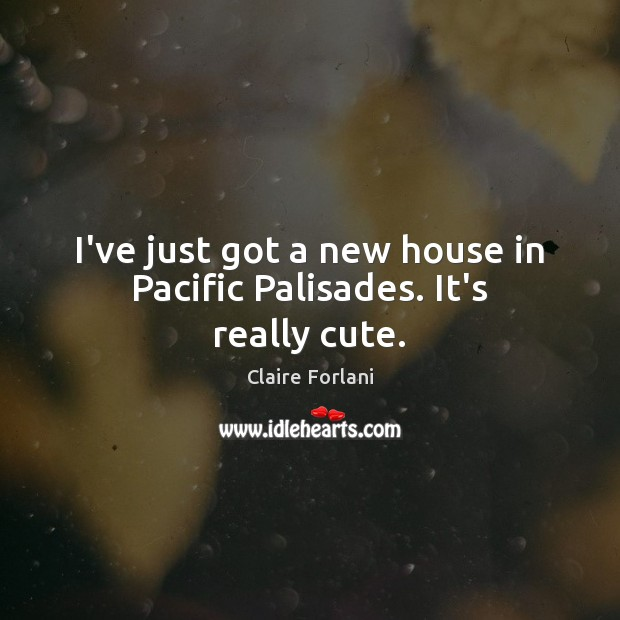 I've just got a new house in Pacific Palisades. It's really cute. Image
