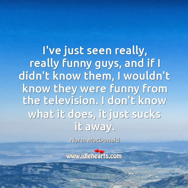 I've just seen really, really funny guys, and if I didn't know Image