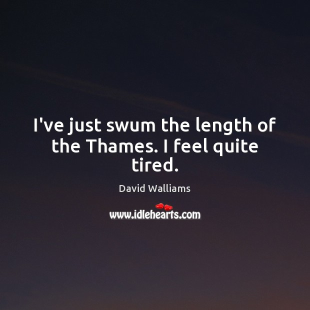 I've just swum the length of the Thames. I feel quite tired. Image