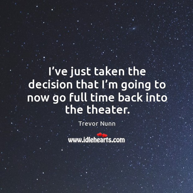I've just taken the decision that I'm going to now go full time back into the theater. Image