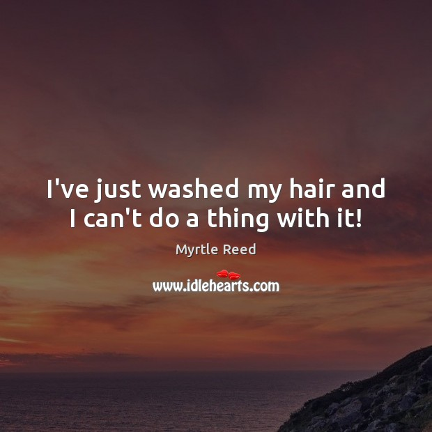 I've just washed my hair and I can't do a thing with it! Myrtle Reed Picture Quote