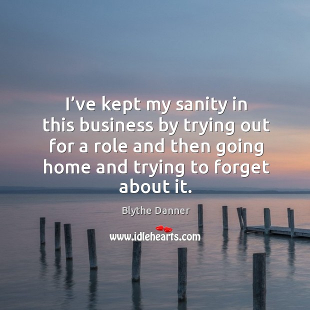 I've kept my sanity in this business by trying out for a role and then going home and trying to forget about it. Blythe Danner Picture Quote