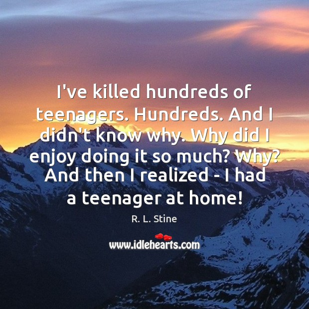 I've killed hundreds of teenagers. Hundreds. And I didn't know why. Why R. L. Stine Picture Quote