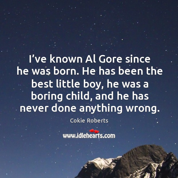 I've known al gore since he was born. He has been the best little boy Cokie Roberts Picture Quote