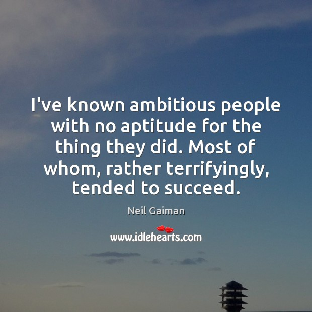 I've known ambitious people with no aptitude for the thing they did. Neil Gaiman Picture Quote